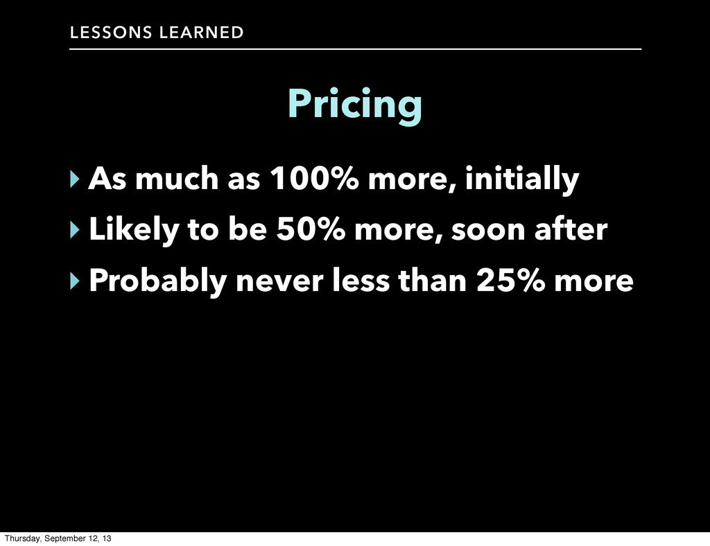 LESSONS LEARNED Pricing ‣ As much as 100% more,...