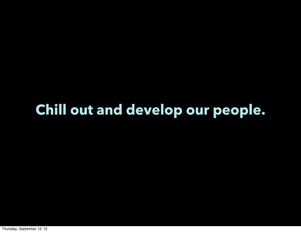 Chill out and develop our people. Thursday, Sep...