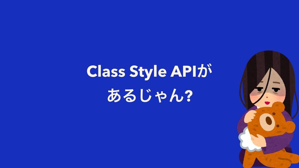 Class Style API͕ ͋Δ͡ΌΜ?