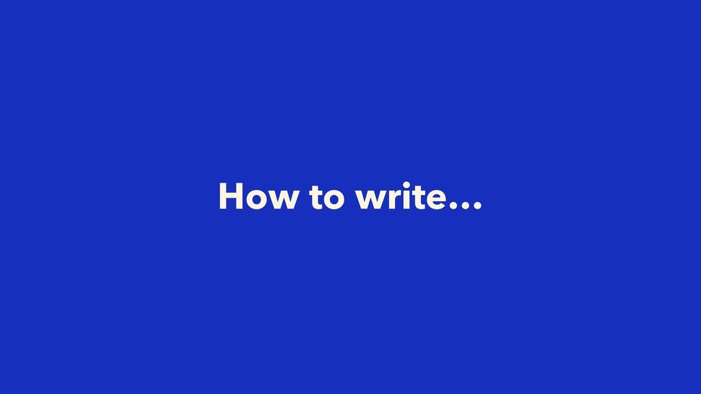 How to write…