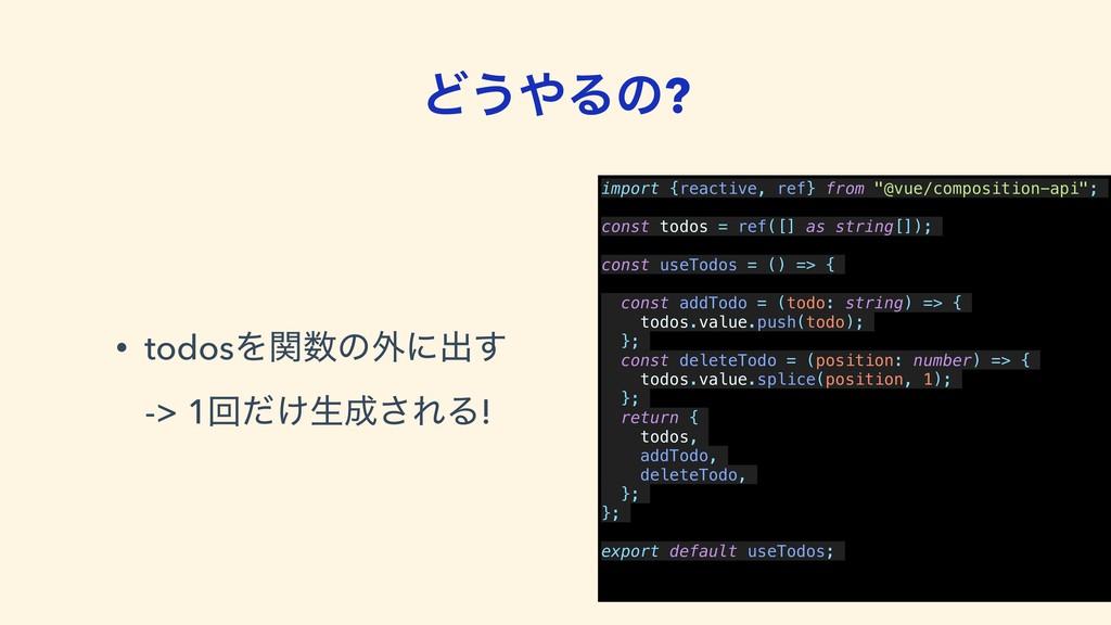 Ͳ͏Δͷ? • todosΛؔͷ֎ʹग़͢ -> 1ճ͚ͩੜ͞ΕΔ! import {r...