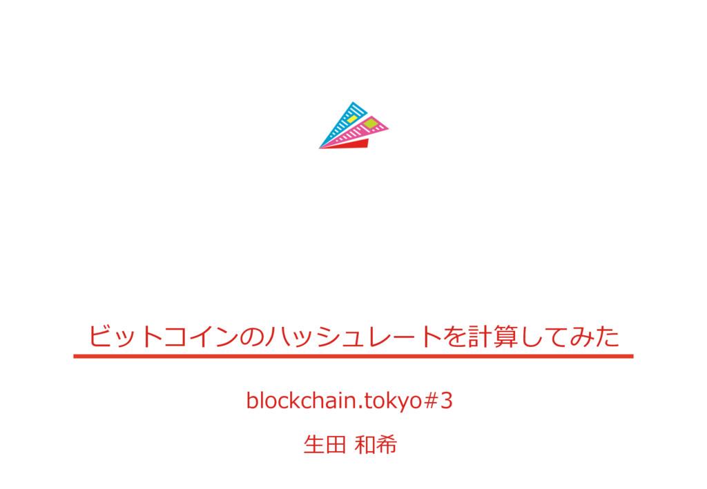 ビットコインのハッシュレートを計算してみた blockchain.tokyo#3 ⽣⽥ 和希
