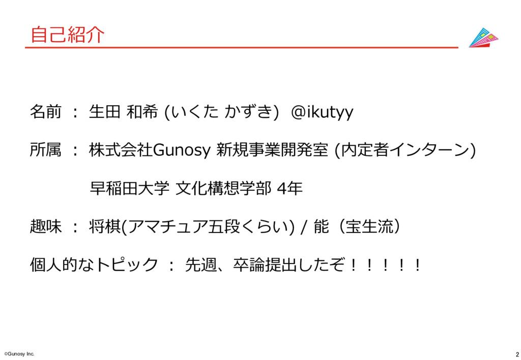 2 ©Gunosy Inc. ⾃⼰紹介 名前 : ⽣⽥ 和希 (いくた かずき) @ikuty...