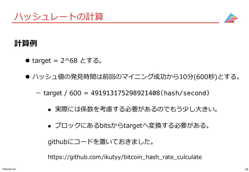 16 ©Gunosy Inc. ハッシュレートの計算 計算例 l target = 2^68...