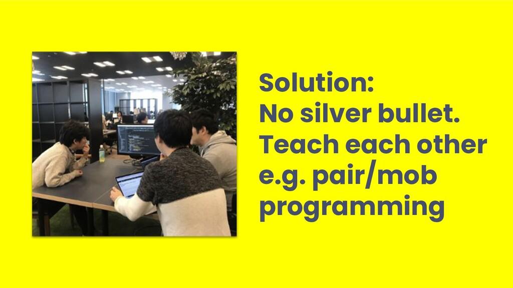 Solution: No silver bullet. Teach each other e....
