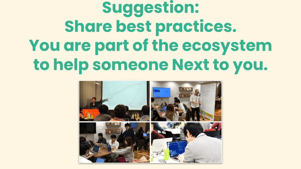 Suggestion: Share best practices. You are part ...