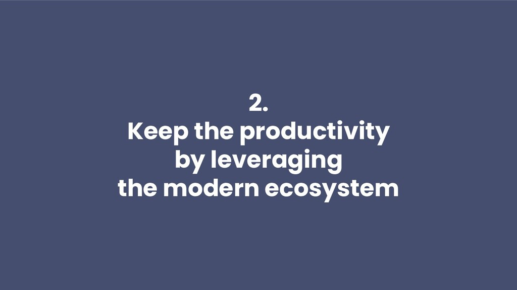 2. Keep the productivity by leveraging the mode...
