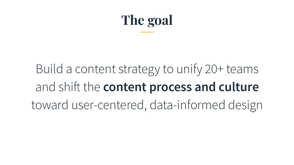 The goal Build a content strategy to unify 20+ ...