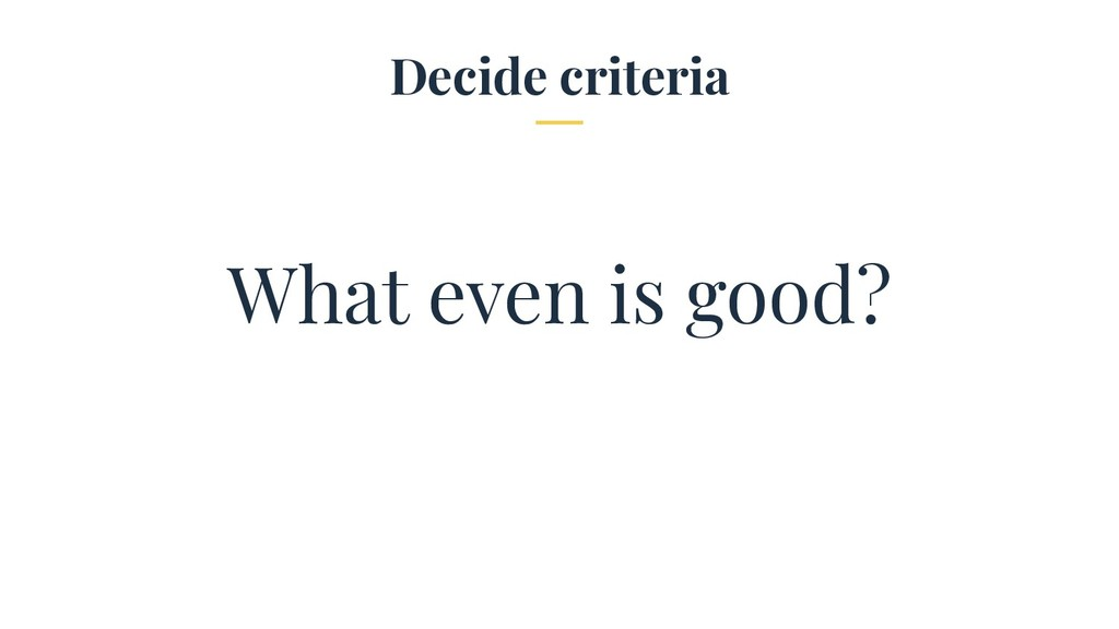 Decide criteria What even is good?