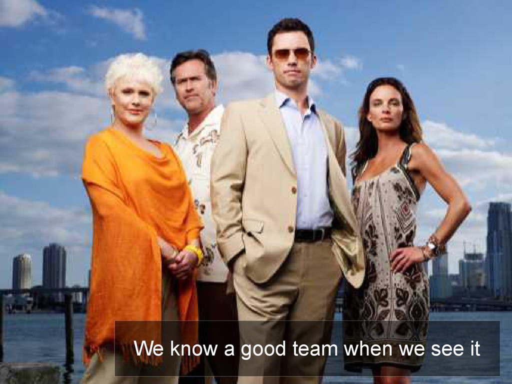 Teams We know a good team when we see it