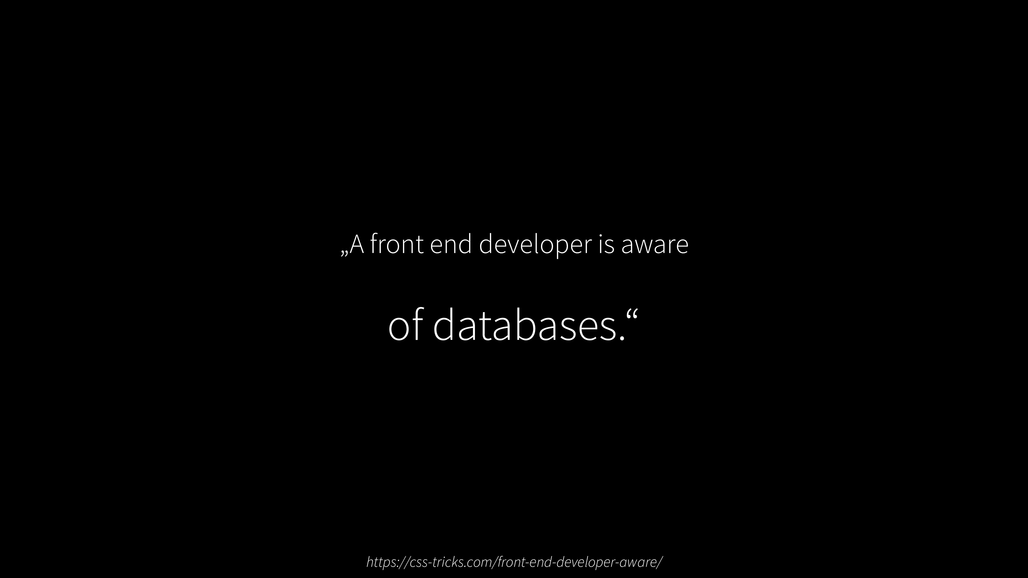 """A front end developer is aware of databases."" ..."