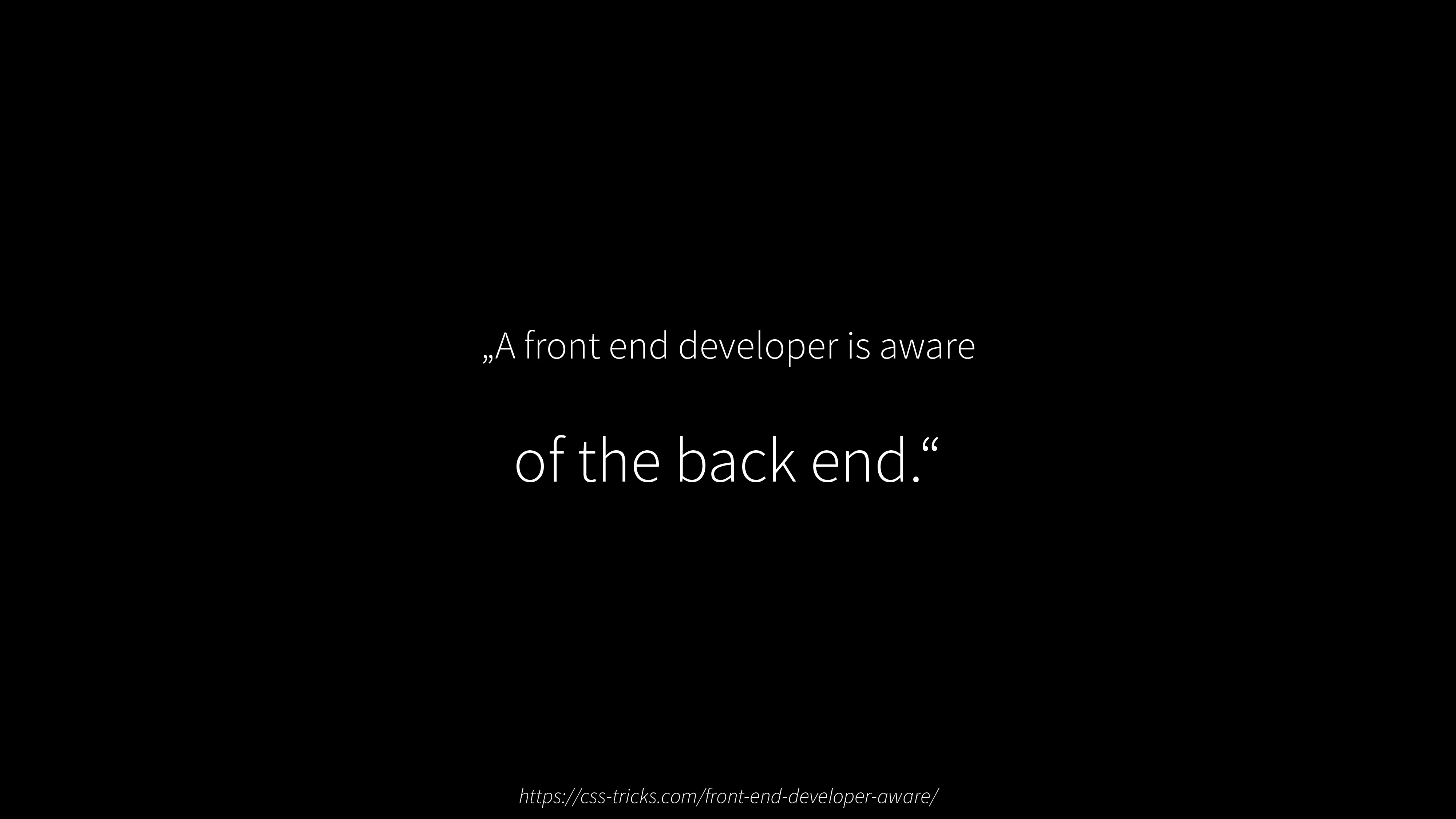"""A front end developer is aware of the back end..."
