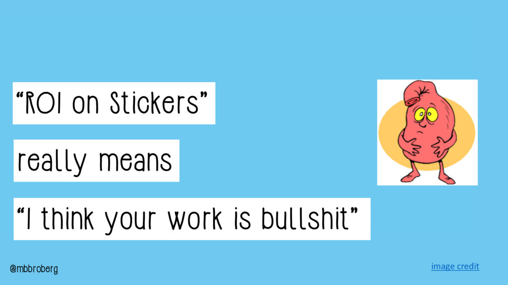 """ROI on Stickers"" really means ""I think your wo..."
