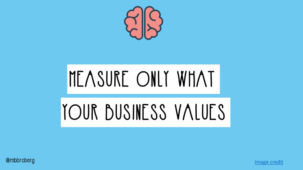 MEASURE ONLY WHAT YOUR BUSINESS VALUES @mbbrobe...