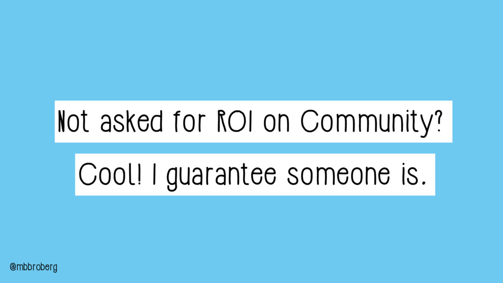 Not asked for ROI on Community? Cool! I guarant...