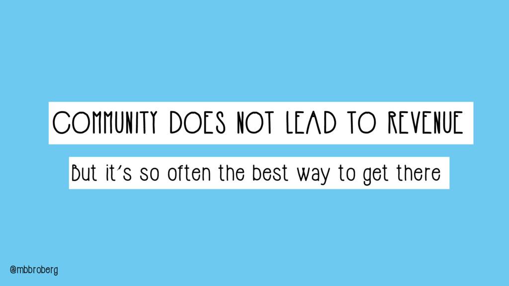 COMMUNITY DOES NOT LEAD TO REVENUE @mbbroberg B...