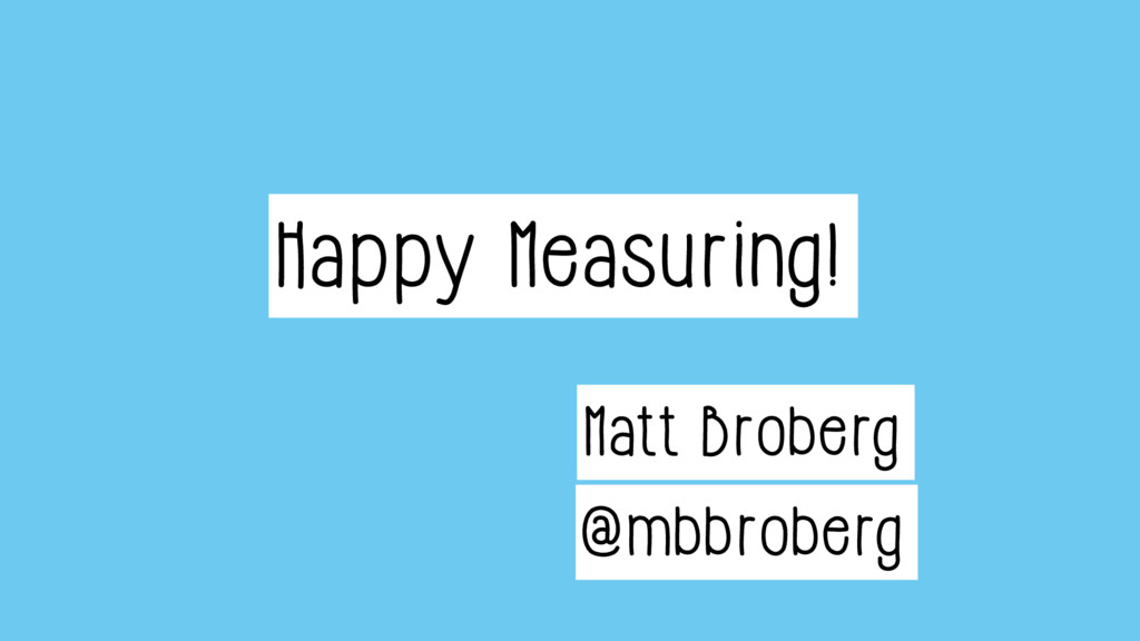 Matt Broberg @mbbroberg Happy Measuring!
