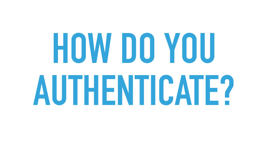 HOW DO YOU AUTHENTICATE?