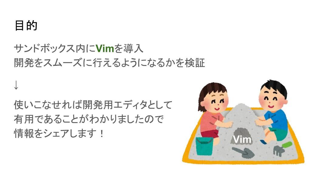 目的 サンドボックス内にVimを導入 開発をスムーズに行えるようになるかを検証 ↓ 使いこなせ...