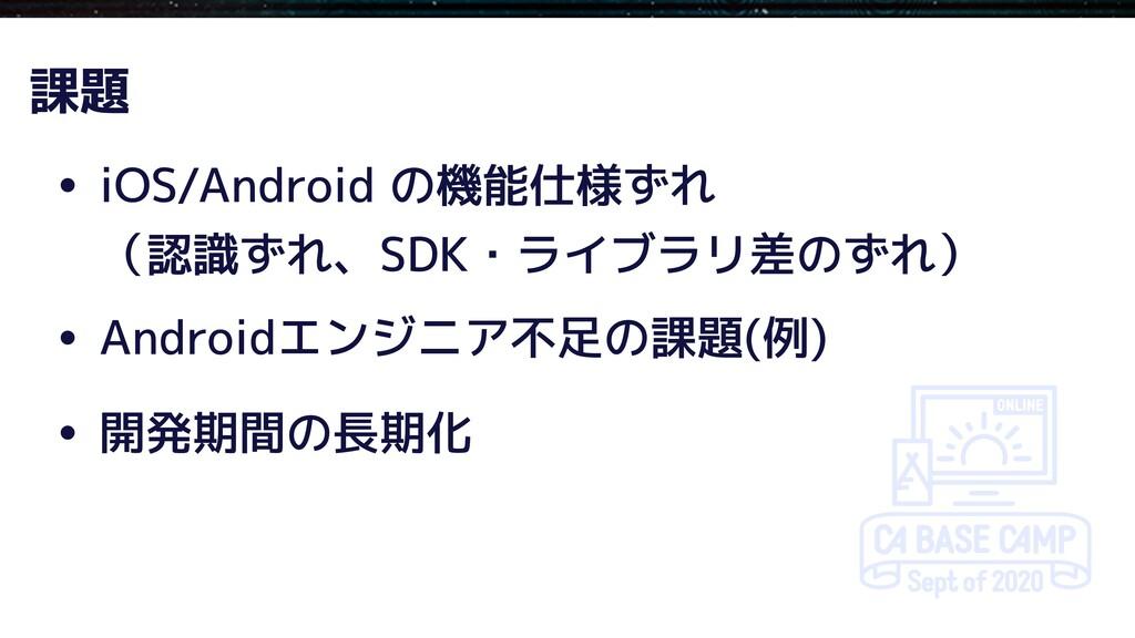 • iOS/Android の機能仕様ずれ (認識ずれ、SDK・ライブラリ差のずれ) • An...