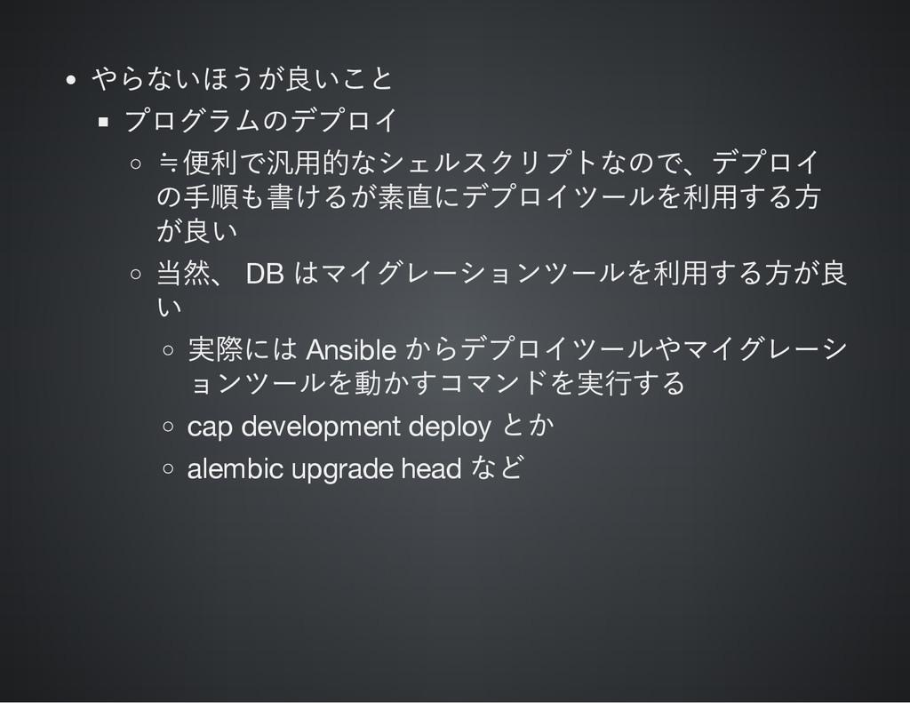 やらないほうが良いこと プログラムのデプロイ ≒ 便利で汎用的なシェルスクリプトなので、 デプ...