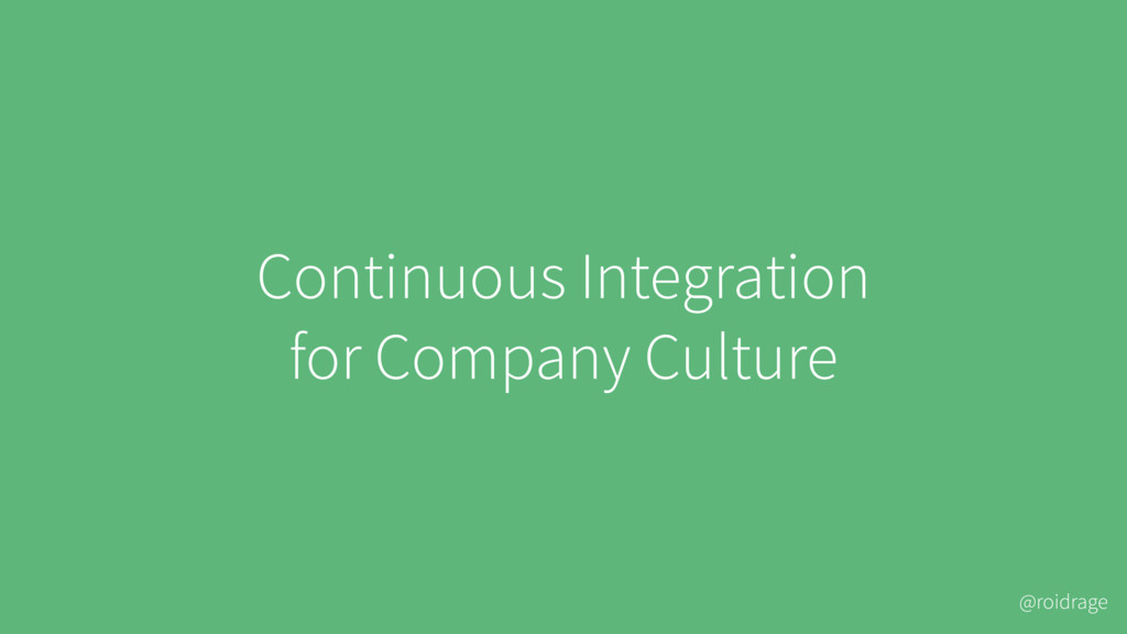 @roidrage Continuous Integration for Company Cu...