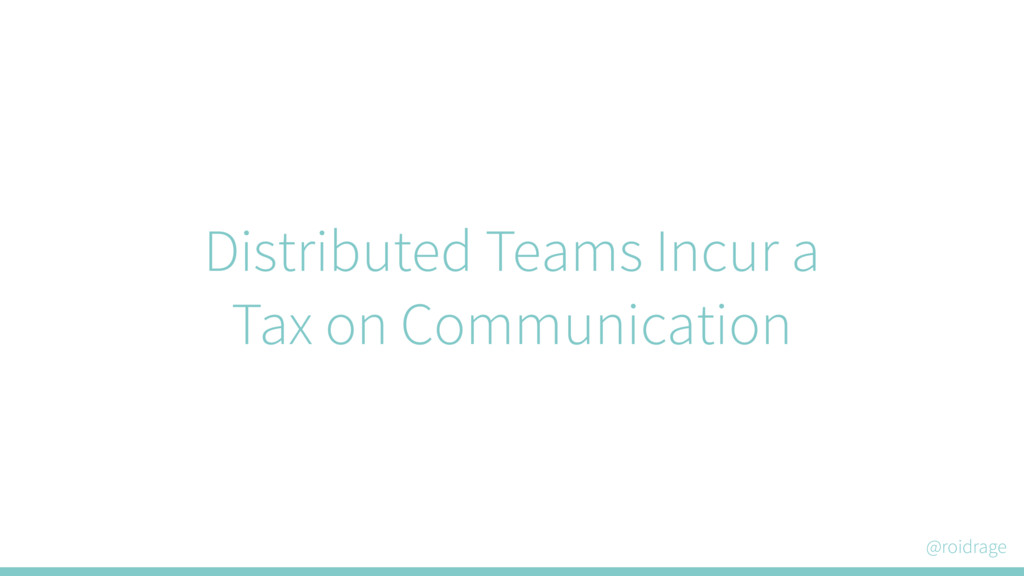 @roidrage Distributed Teams Incur a Tax on Comm...