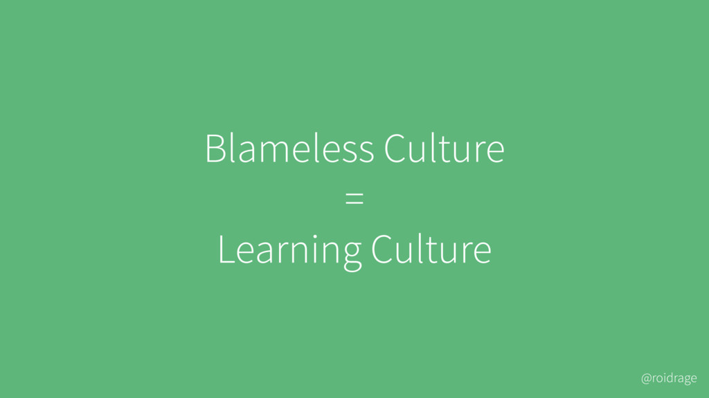 @roidrage Blameless Culture = Learning Culture