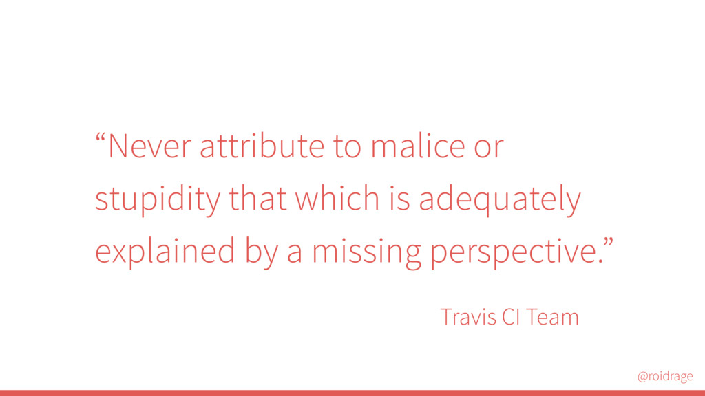 "@roidrage Travis CI Team ""Never attribute to ma..."