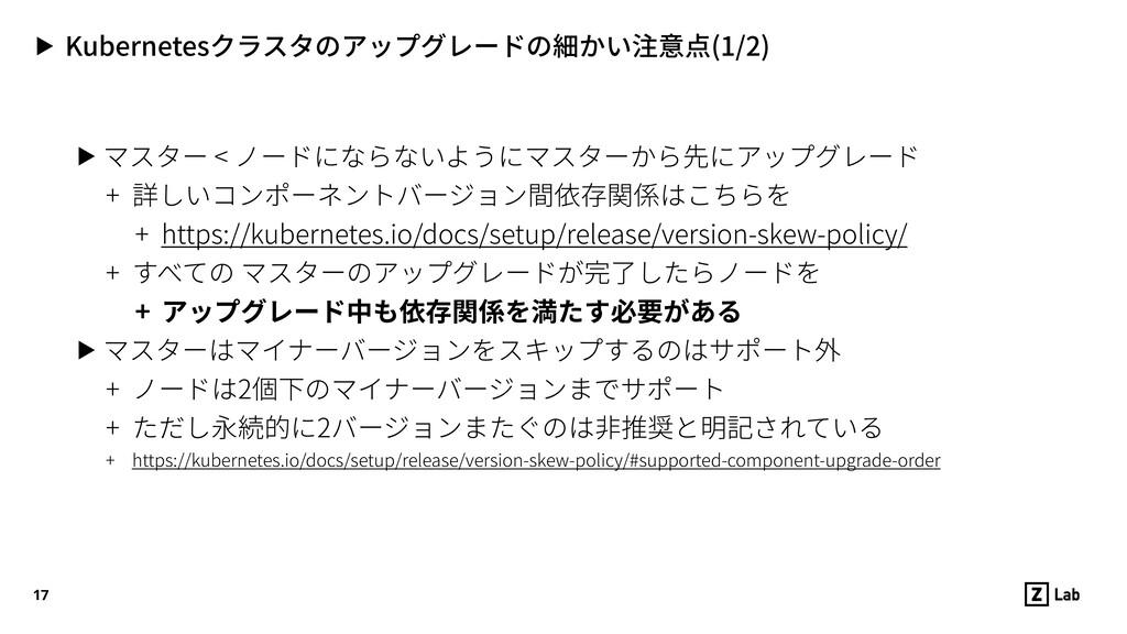 ▶ Kubernetesクラスタのアップグレードの細かい注意点(1/2) ▶ マスター < ノ...
