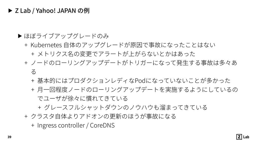 ▶ Z Lab / Yahoo! JAPAN の例 ▶ ほぼライブアップグレードのみ + Ku...