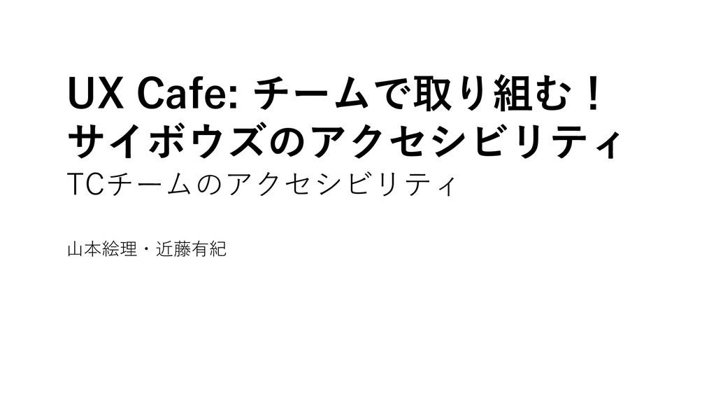 UX Cafe: チームで取り組む! サイボウズのアクセシビリティ TCチームのアクセシビリテ...