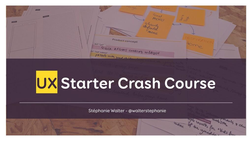 UX Starter Crash Course Stéphanie Walter - @wal...