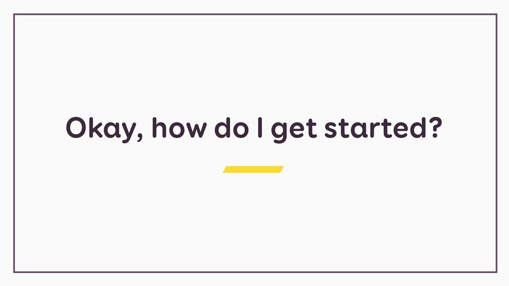 Okay, how do I get started?