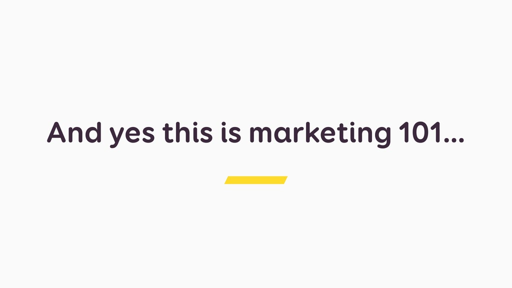 And yes this is marketing 101…