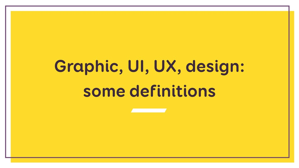 Graphic, UI, UX, design:  some definitions