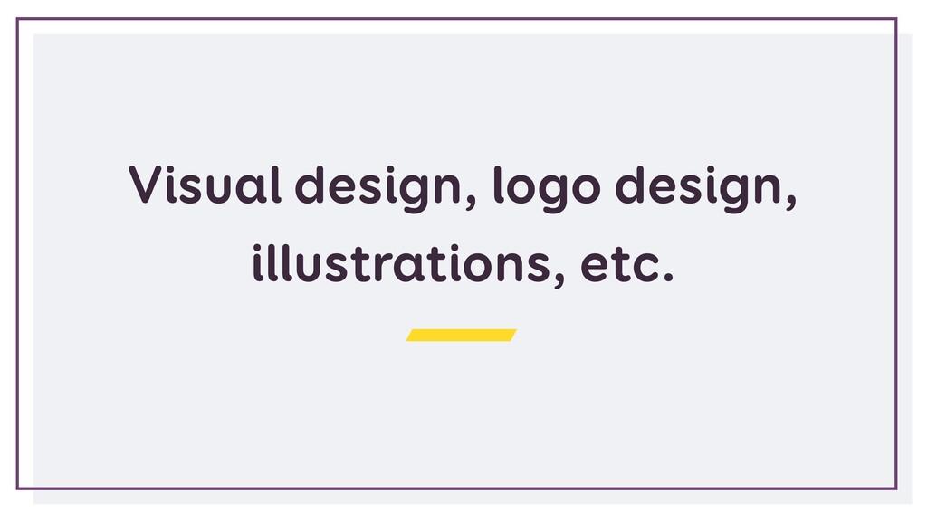Visual design, logo design, illustrations, etc.