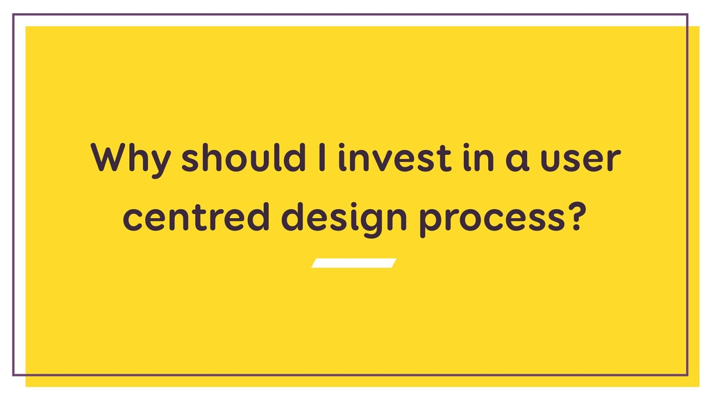 Why should I invest in a user centred design pr...