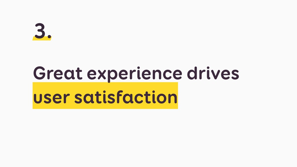 Great experience drives user satisfaction 3.