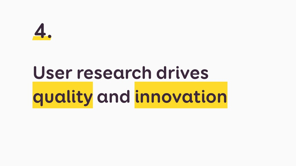 User research drives quality and innovation 4.
