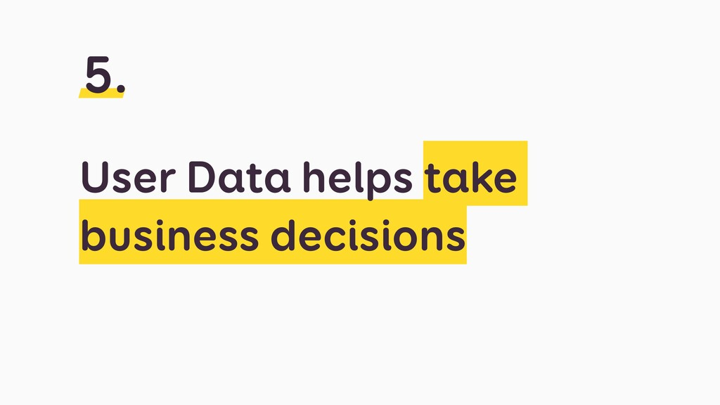 User Data helps take business decisions 5.