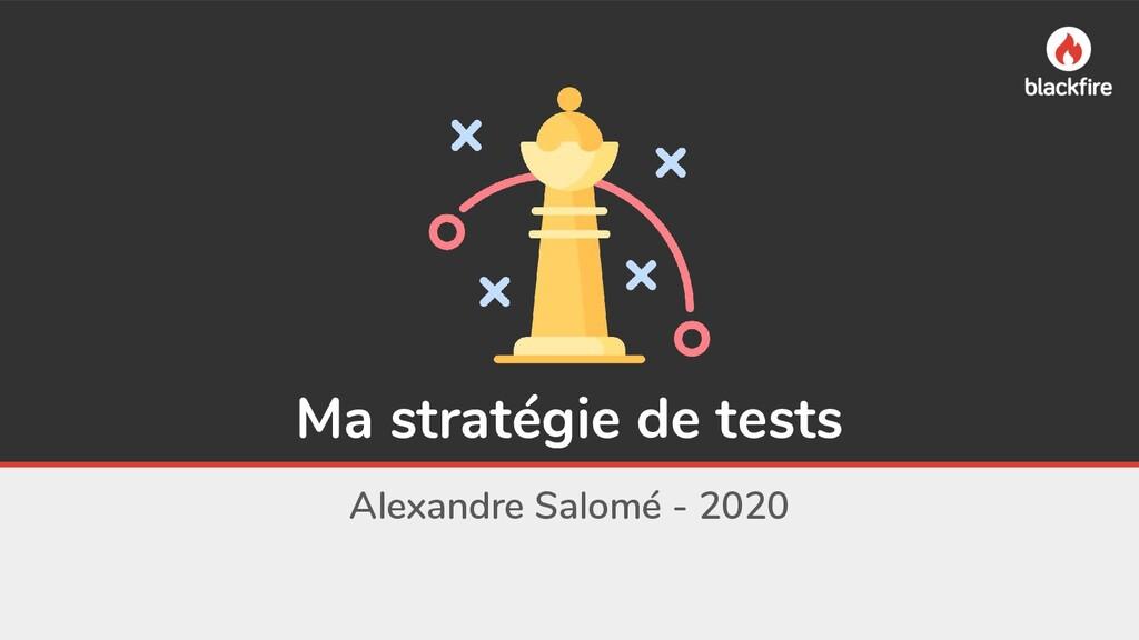 Ma stratégie de tests Alexandre Salomé - 2020