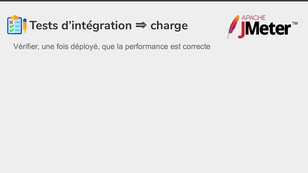 Tests d'intégration ⇒ charge Vérifier, une fois...
