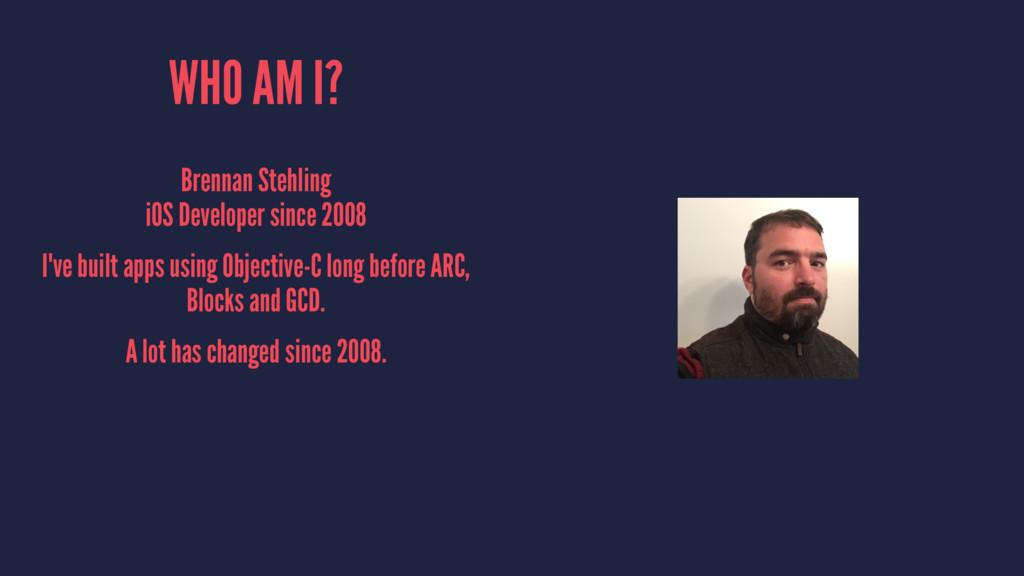 WHO AM I? Brennan Stehling iOS Developer since ...