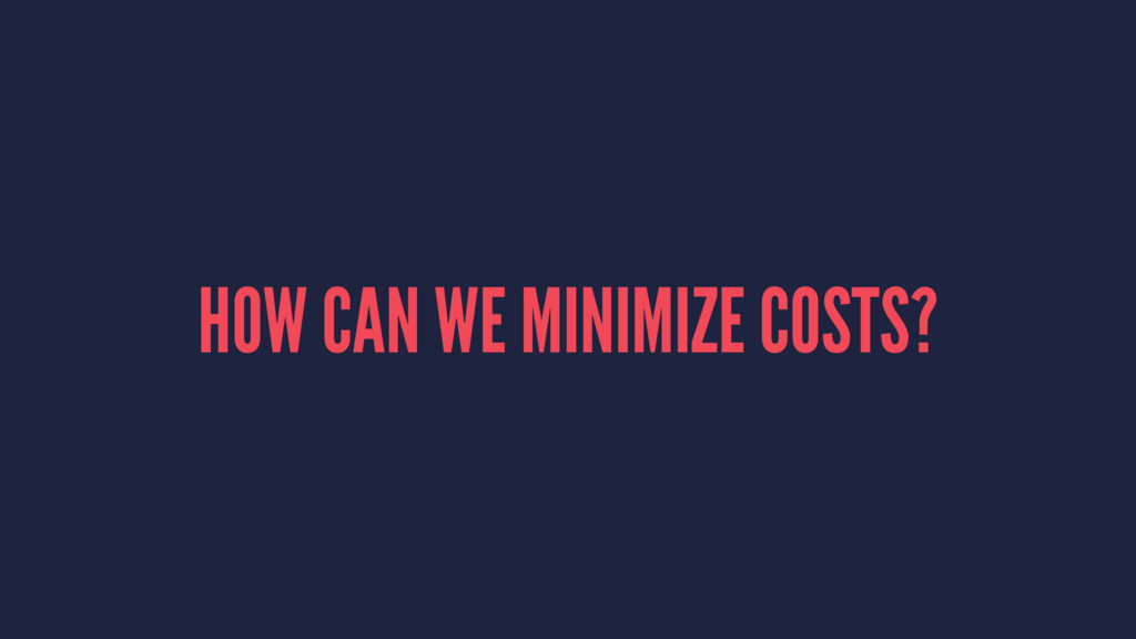 HOW CAN WE MINIMIZE COSTS?