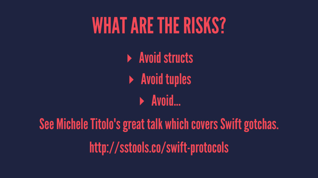 WHAT ARE THE RISKS? ▸ Avoid structs ▸ Avoid tup...