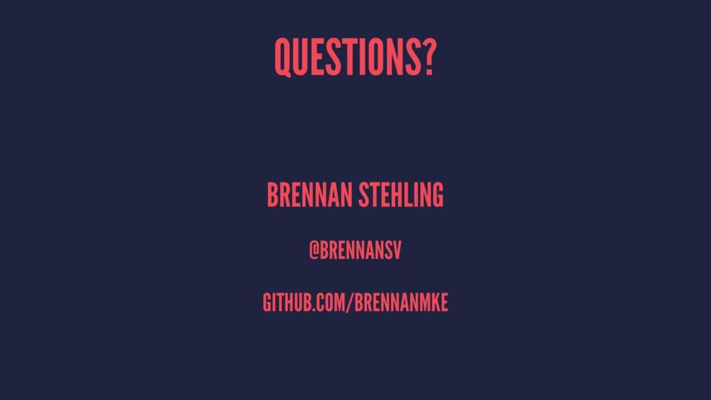 QUESTIONS? BRENNAN STEHLING @BRENNANSV GITHUB.C...