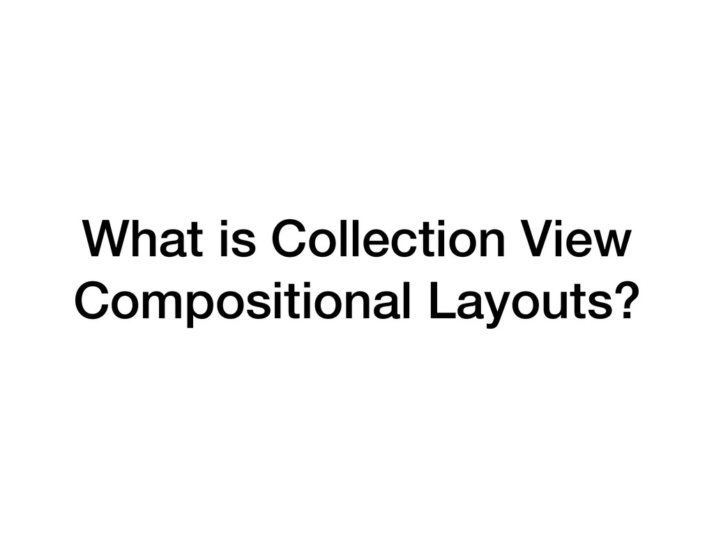 What is Collection View Compositional Layouts?