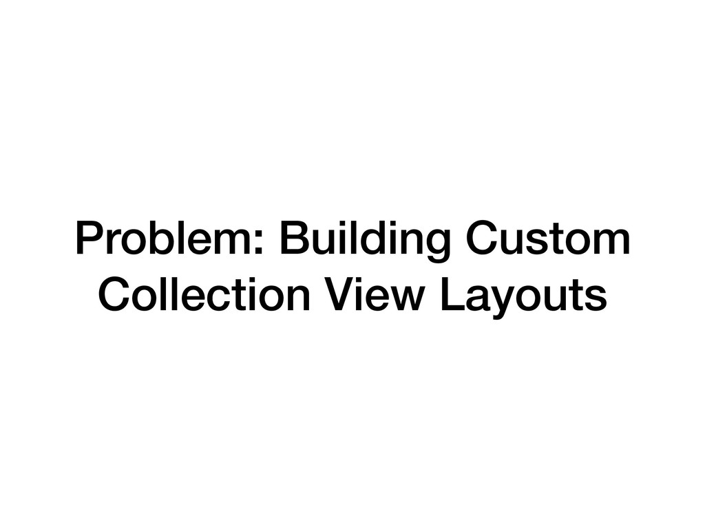 Problem: Building Custom Collection View Layouts