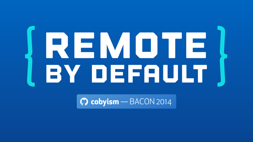 Remote By Default ! cobyism — BACON 2014 } {